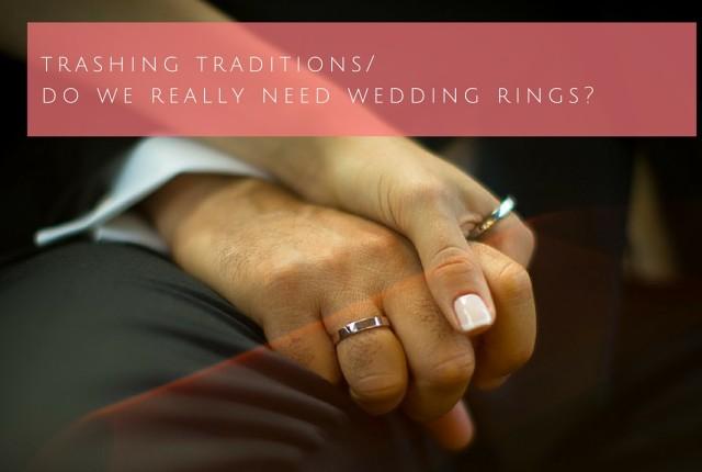 Trashing traditions. Do we really need wedding rings?